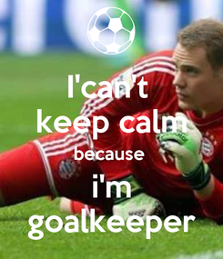 Poster: I'can't  keep calm because  i'm goalkeeper