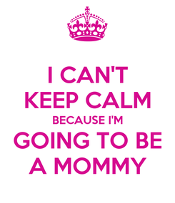 Poster: I CAN'T KEEP CALM BECAUSE I'M GOING TO BE A MOMMY