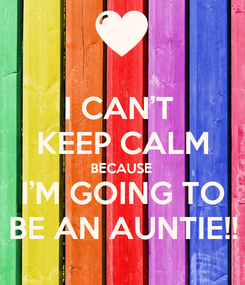 Poster: I CAN'T  KEEP CALM BECAUSE I'M GOING TO BE AN AUNTIE!!