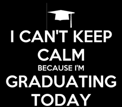 Poster: I CAN'T KEEP CALM BECAUSE I'M GRADUATING TODAY