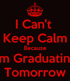 Poster: I Can't  Keep Calm Because I'm Graduating Tomorrow