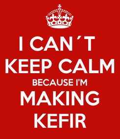 Poster: I CAN´T  KEEP CALM BECAUSE I'M MAKING KEFIR