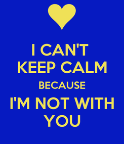 Poster: I CAN'T  KEEP CALM BECAUSE I'M NOT WITH YOU
