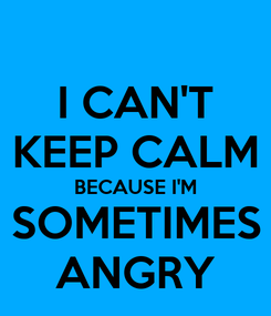 Poster: I CAN'T KEEP CALM BECAUSE I'M SOMETIMES ANGRY