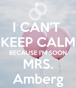 Poster: I CAN'T  KEEP CALM BECAUSE I'M SOON MRS. Amberg