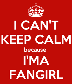 Poster: I CAN'T KEEP CALM because  I'MA FANGIRL