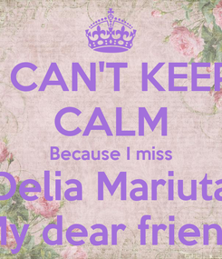 Poster: I CAN'T KEEP CALM Because I miss Delia Mariuta My dear friend