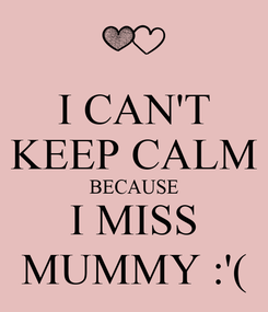 Poster: I CAN'T KEEP CALM BECAUSE I MISS MUMMY :'(