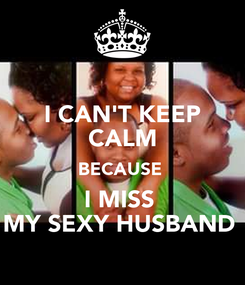 Poster: I CAN'T KEEP CALM BECAUSE  I MISS  MY SEXY HUSBAND