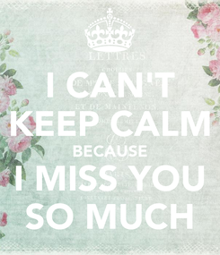 Poster: I CAN'T KEEP CALM BECAUSE I MISS YOU SO MUCH