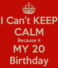 Poster: I Can't KEEP CALM Because it MY 20 Birthday