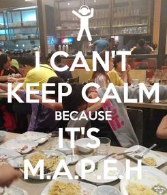 Poster: I CAN'T KEEP CALM BECAUSE IT'S  M.A.P.E.H