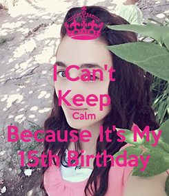 Poster: I Can't Keep Calm Because It's My 15th Birthday