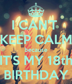 Poster: I CAN'T  KEEP CALM because IT'S MY 18th BIRTHDAY