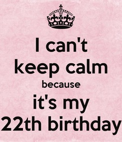 Poster: I can't keep calm because it's my 22th birthday