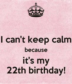 Poster:  I can't keep calm because it's my 22th birthday!