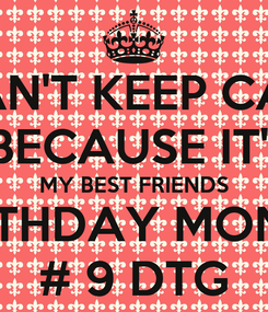 Poster: I CAN'T KEEP CALM  BECAUSE IT'S  MY BEST FRIENDS  BIRTHDAY MONTH # 9 DTG