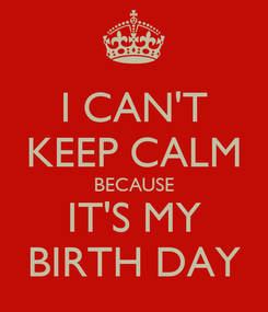 Poster: I CAN'T KEEP CALM BECAUSE IT'S MY BIRTH DAY