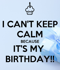 Poster: I CAN'T KEEP CALM BECAUSE IT'S MY  BIRTHDAY!!