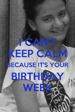 Poster:  I CAN'T  KEEP CALM BECAUSE IT'S YOUR BIRTHDAY WEEK