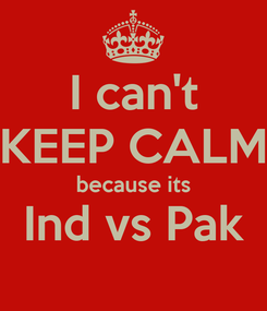 Poster: I can't KEEP CALM because its Ind vs Pak
