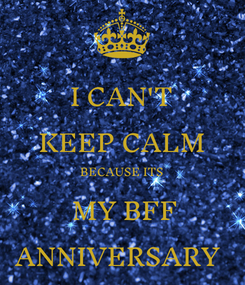 Poster: I CAN'T KEEP CALM BECAUSE ITS  MY BFF ANNIVERSARY
