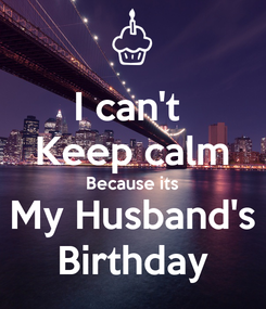 Poster: I can't  Keep calm Because its My Husband's Birthday