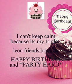 Poster: I can't keep calm because its my triplets leon friends brithday HAPPY BIRTHDAY and *PARTY HARD*