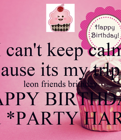 Poster: I can't keep calm because its my trlplets leon friends brithday HAPPY BIRTHDAY and *PARTY HARD*