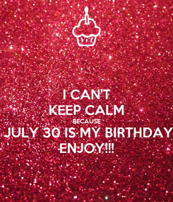 Poster: I CAN'T KEEP CALM BECAUSE  JULY 30 IS MY BIRTHDAY ENJOY!!!