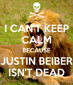 Poster: I CAN'T KEEP CALM BECAUSE JUSTIN BEIBER ISN'T DEAD