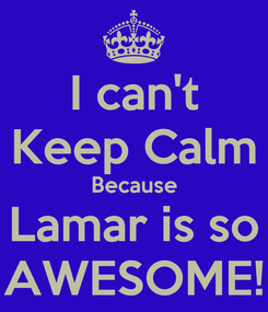 Poster: I can't Keep Calm Because Lamar is so AWESOME!
