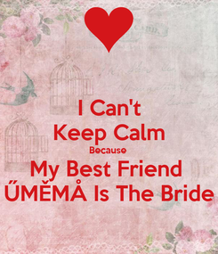 Poster: I Can't Keep Calm Because  My Best Friend  ŰMĚMÅ Is The Bride