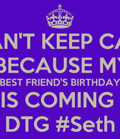 Poster: I CAN'T KEEP CALM  BECAUSE MY BEST FRIEND'S BIRTHDAY IS COMING  8 DTG #Seth :*