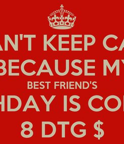 Poster: I CAN'T KEEP CALM  BECAUSE MY BEST FRIEND'S BIRTHDAY IS COMING 8 DTG $
