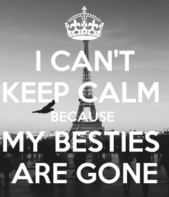 Poster: I CAN'T KEEP CALM  BECAUSE  MY BESTIES  ARE GONE