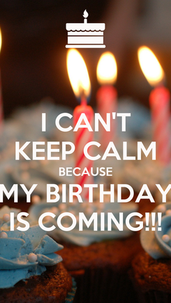 Poster: I CAN'T KEEP CALM BECAUSE MY BIRTHDAY IS COMING!!!