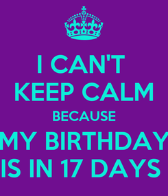 Poster: I CAN'T  KEEP CALM BECAUSE MY BIRTHDAY IS IN 17 DAYS