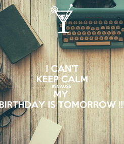 Poster: I CAN'T KEEP CALM BECAUSE  MY  BIRTHDAY IS TOMORROW !!!