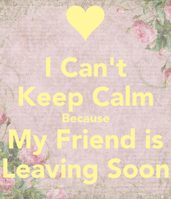 Poster: I Can't Keep Calm Because My Friend is Leaving Soon