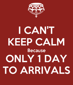 Poster: I CAN'T KEEP CALM Because ONLY 1 DAY TO ARRIVALS
