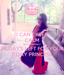 Poster: I CAN'T KEEP CALM BECAUSE ONLY 56 DAY'S LEFT FOR YOUR B'DAY PRINCESS