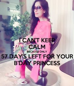 Poster: I CAN'T KEEP CALM BECAUSE ONLY 57 DAY'S LEFT FOR YOUR B'DAY PRINCESS