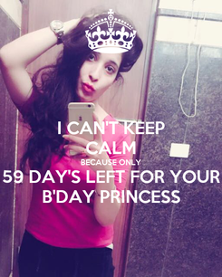 Poster: I CAN'T KEEP CALM BECAUSE ONLY 59 DAY'S LEFT FOR YOUR B'DAY PRINCESS