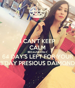 Poster: I CAN'T KEEP CALM BECAUSE ONLY 64 DAY'S LEFT FOR YOUR B'DAY PRESIOUS DAIMOND