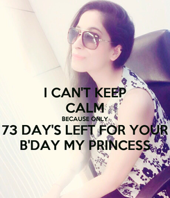 Poster: I CAN'T KEEP CALM BECAUSE ONLY 73 DAY'S LEFT FOR YOUR B'DAY MY PRINCESS