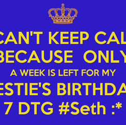 Poster: I CAN'T KEEP CALM  BECAUSE  ONLY  A WEEK IS LEFT FOR MY BESTIE'S BIRTHDAY 7 DTG #Seth :*