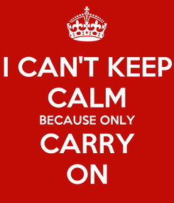 Poster: I CAN'T KEEP CALM BECAUSE ONLY CARRY ON