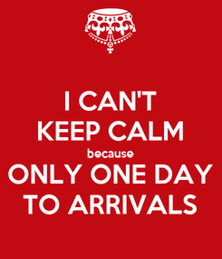 Poster: I CAN'T KEEP CALM because ONLY ONE DAY TO ARRIVALS