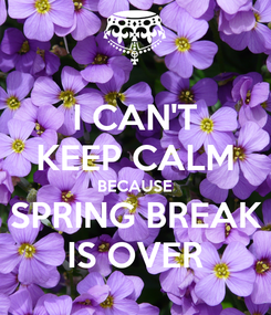 Poster: I CAN'T KEEP CALM BECAUSE SPRING BREAK IS OVER